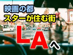 映画の都、スターが住む町LAへ